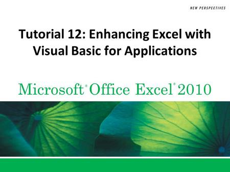 Microsoft Office Excel 2010 ® ® Tutorial 12: Enhancing Excel with Visual Basic for Applications.
