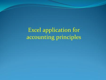 Excel application for accounting principles. Contents (1) The content of Excel screen. (2) The Excel ribbon. (3) How to create new workbooks. (4) Excel.