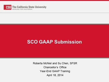 SCO GAAP Submission Roberta McNiel and Su Chen, SFSR Chancellor's Office Year-End GAAP Training April 18, 2014.