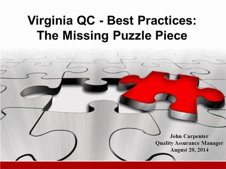 Virginia QC - Best Practices: The Missing Puzzle Piece John Carpenter Quality Assurance Manager August 20, 2014.