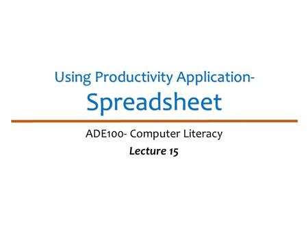 Using Productivity Application- Spreadsheet ADE100- Computer Literacy Lecture 15.