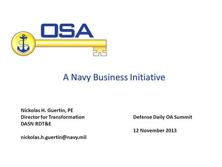 A Navy Business Initiative Defense Daily OA Summit 12 November 2013 Nickolas H. Guertin, PE Director for Transformation DASN RDT&E