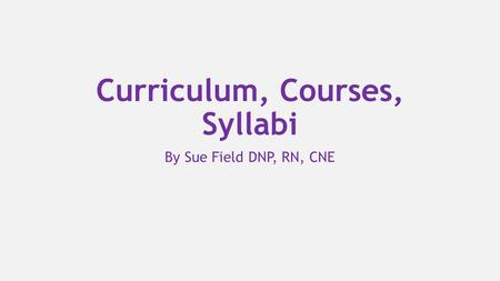 Curriculum, Courses, Syllabi By Sue Field DNP, RN, CNE.