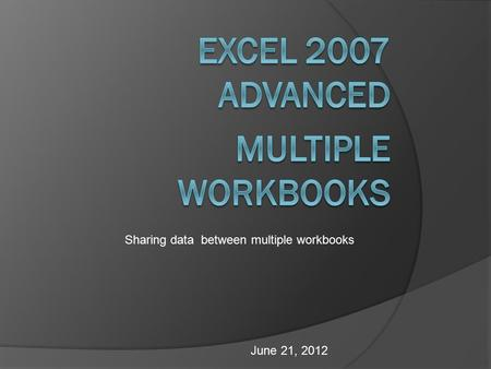 June 21, 2012 Sharing data between multiple workbooks.
