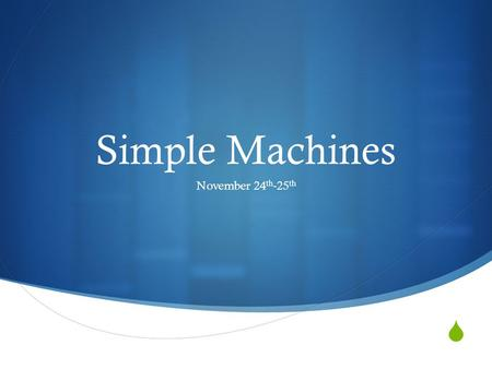  Simple Machines November 24 th -25 th. Goal:  I will be able to explain the relationship between mass, force and distance traveled.  I will be able.