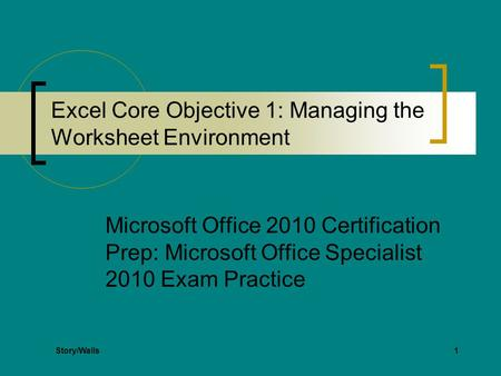 1 Excel Core Objective 1: Managing the Worksheet Environment Microsoft Office 2010 Certification Prep: Microsoft Office Specialist 2010 Exam Practice Story/Walls.