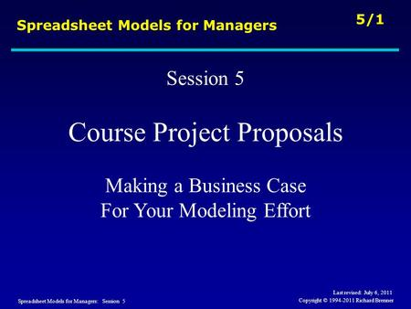 Spreadsheet Models for Managers: Session 5 5/1 Copyright © 1994-2011 Richard Brenner Spreadsheet Models for Managers Session 5 Course Project Proposals.