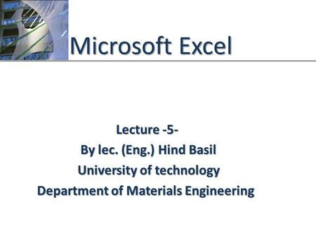 XP Microsoft Excel Lecture -5- By lec. (Eng.) Hind Basil University of technology Department of Materials Engineering.
