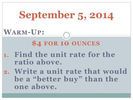 "September 5, 2014 W ARM -U P : $4 FOR 10 OUNCES 1. Find the unit rate for the ratio above. 2. Write a unit rate that would be a ""better buy"" than the one."