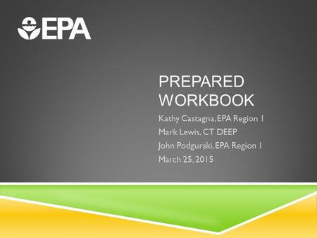 PREPARED WORKBOOK Kathy Castagna, EPA Region 1 Mark Lewis, CT DEEP John Podgurski, EPA Region 1 March 25, 2015.