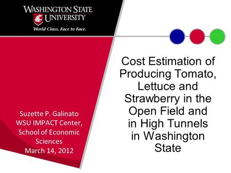 Cost Estimation of Producing Tomato, Lettuce and Strawberry in the Open Field and in High Tunnels in Washington State Suzette P. Galinato WSU IMPACT Center,