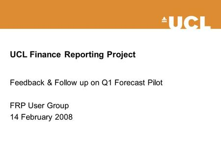 UCL Finance Reporting Project Feedback & Follow up on Q1 Forecast Pilot FRP User Group 14 February 2008.