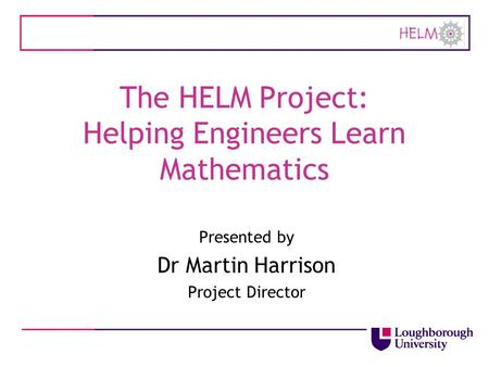 The HELM Project: Helping Engineers Learn Mathematics Presented by Dr Martin Harrison Project Director.