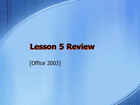 Lesson 5 Review [Office 2003] Lesson 5 Review. 1.Saving an Excel file as a Web page converts it to ____ format. a.Database b.HTML c.PRN d.Word.