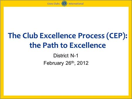 The Club Excellence Process (CEP): the Path to Excellence District N-1 February 26 th, 2012.