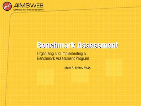 Overview of Benchmark Assessment Training Session Part of a training series developed to accompany the AIMSweb Reading Improvement System. Purpose is.