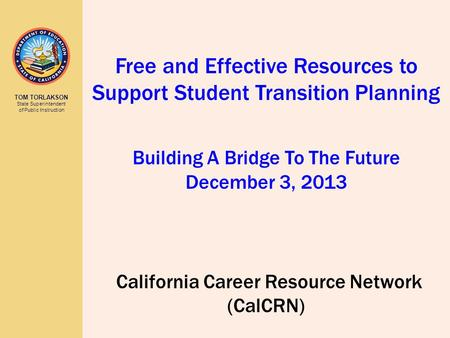 TOM TORLAKSON State Superintendent of Public Instruction California Career Resource Network (CalCRN) Free and Effective Resources to Support Student Transition.