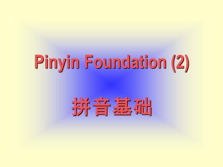 Pinyin Foundation (2) Pinyin Foundation (2) 拼音基础.