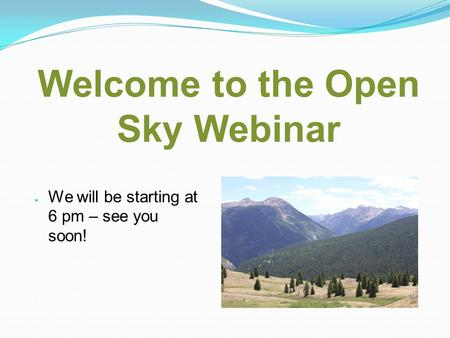 Welcome to the Open Sky Webinar We will be starting at 6 pm – see you soon!