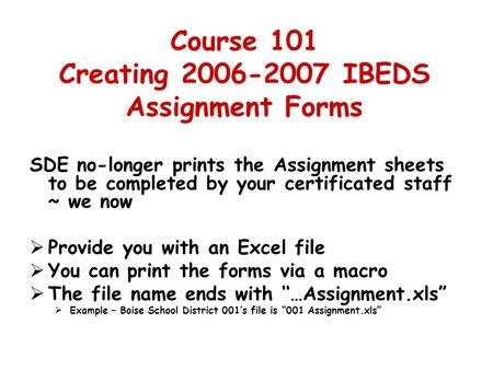 Course 101 Creating 2006-2007 IBEDS Assignment Forms SDE no-longer prints the Assignment sheets to be completed by your certificated staff ~ we now  Provide.