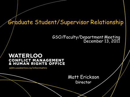 Graduate Student/Supervisor Relationship CMAHRO Fall 20091 Matt Erickson Director GSO/Faculty/Department Meeting December 13, 2011.