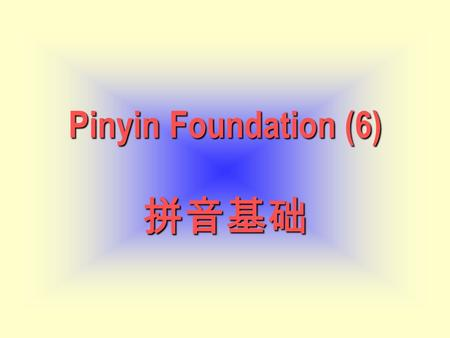 Pinyin Foundation (6) Pinyin Foundation (6) 拼音基础.