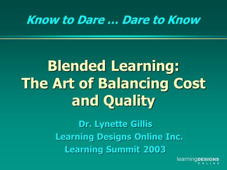 Blended Learning: The Art of Balancing Cost and Quality Blended Learning: The Art of Balancing Cost and Quality Dr. Lynette Gillis Learning Designs Online.