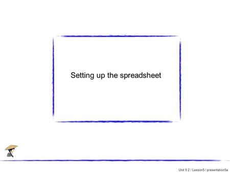 Unit 9.2 / Lesson5 / presentation5a Setting up the spreadsheet.
