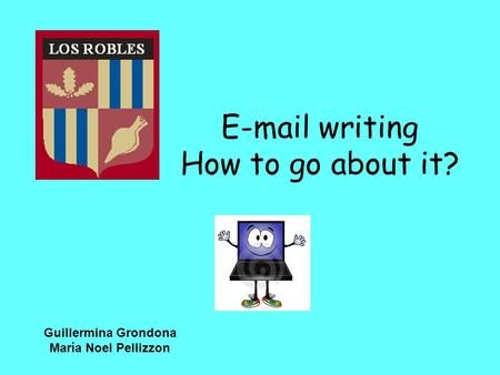 E-mail writing How to go about it? Guillermina Grondona María Noel Pellizzon.