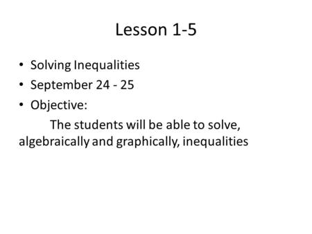 Lesson 1-5 Solving Inequalities September 24 - 25 Objective: The students will be able to solve, algebraically and graphically, inequalities.