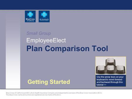 Small Group EmployeeElect Plan Comparison Tool Getting Started Use the arrow keys on your keyboard to move forward and backward through this tutorial >>