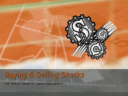 Buying & Selling Stocks Mrs. Wilson: Career & Financial Management.