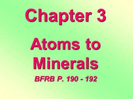 Chapter 3 Atoms to Minerals BFRB P. 190 - 192. Matter MASSVOLUMEDef. anything that has MASS and VOLUME –Mass is the amount of material in an object (it.