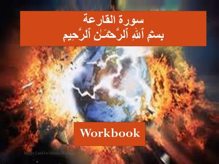 Happy Land for Islamic Teachings سورة القارعة بِسۡمِ ٱللهِ ٱلرَّحۡمَـٰنِ ٱلرَّحِيمِ Workbook.