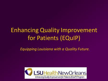 Enhancing Quality Improvement for Patients (EQuIP) Equipping Louisiana with a Quality Future.
