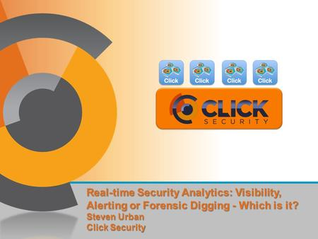 Real-time Security Analytics: Visibility, Alerting or Forensic Digging - Which is it? Steven Urban Click Security.