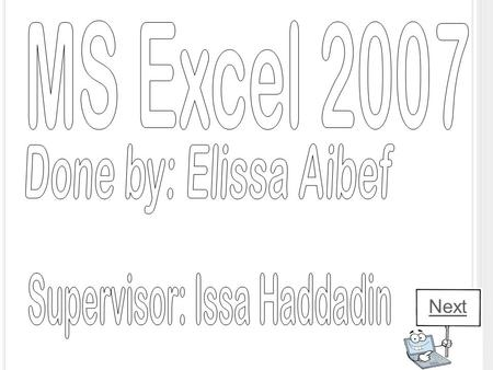 Next. MS E XCEL 2007 The Microsoft Excel is on of the Microsoft Office suite of programs. Its primary function is to perform calculations, analyze information.