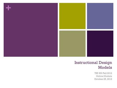 + Instructional Design Models TIE 300 Fall 2012 Online Module October 25, 2012.