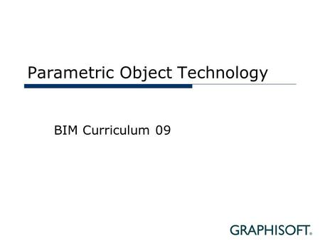 Parametric Object Technology BIM Curriculum 09. Topics  Object Technologies  Techniques  Solutions.