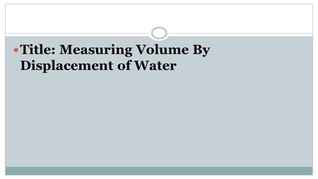 Title: Measuring Volume By Displacement of Water.