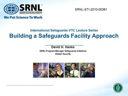 International Safeguards VTC Lecture Series Building a Safeguards Facility Approach David H. Hanks SRNL Program Manager Safeguards Initiatives Global Security.
