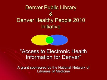 "Denver Public Library & Denver Healthy People 2010 Initiative ""Access to Electronic Health Information for Denver"" A grant sponsored by the National Network."