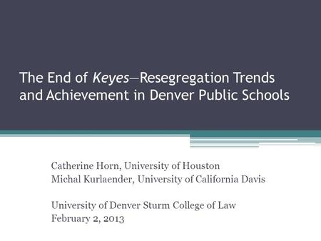 The End of Keyes—Resegregation Trends and Achievement in Denver Public Schools Catherine Horn, University of Houston Michal Kurlaender, University of California.