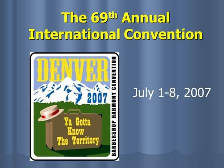 The 69 th Annual International Convention July 1-8, 2007.