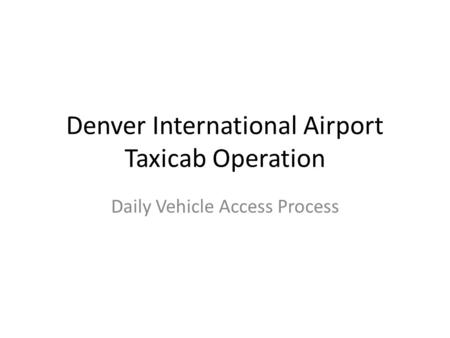 Denver International Airport Taxicab Operation Daily Vehicle Access Process.