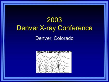 2003 Denver X-ray Conference Denver, Colorado. Denver Marriott Tech Center Hotel 52 nd Annual Denver X-ray Conference Denver, Colorado, August 4-8, 2003.