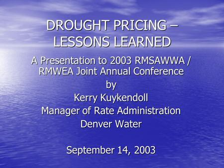 DROUGHT PRICING – LESSONS LEARNED A Presentation to 2003 RMSAWWA / RMWEA Joint Annual Conference by Kerry Kuykendoll Manager of Rate Administration Denver.