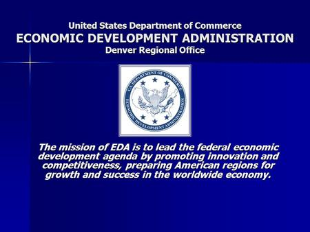 United States Department of Commerce ECONOMIC DEVELOPMENT ADMINISTRATION Denver Regional Office The mission of EDA is to lead the federal economic development.
