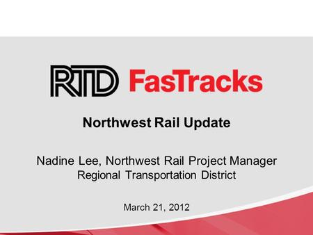Northwest Rail Update Nadine Lee, Northwest Rail Project Manager Regional Transportation District March 21, 2012.