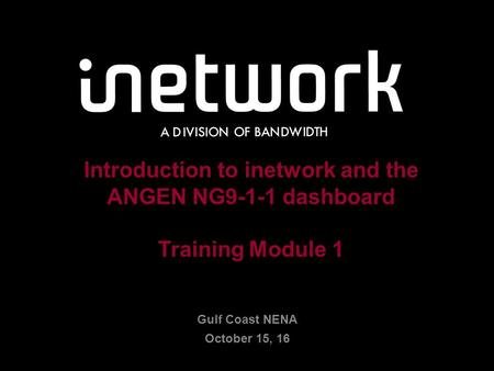 Confidential1 1 Introduction to inetwork and the ANGEN NG9-1-1 dashboard Training Module 1 Gulf Coast NENA October 15, 16.